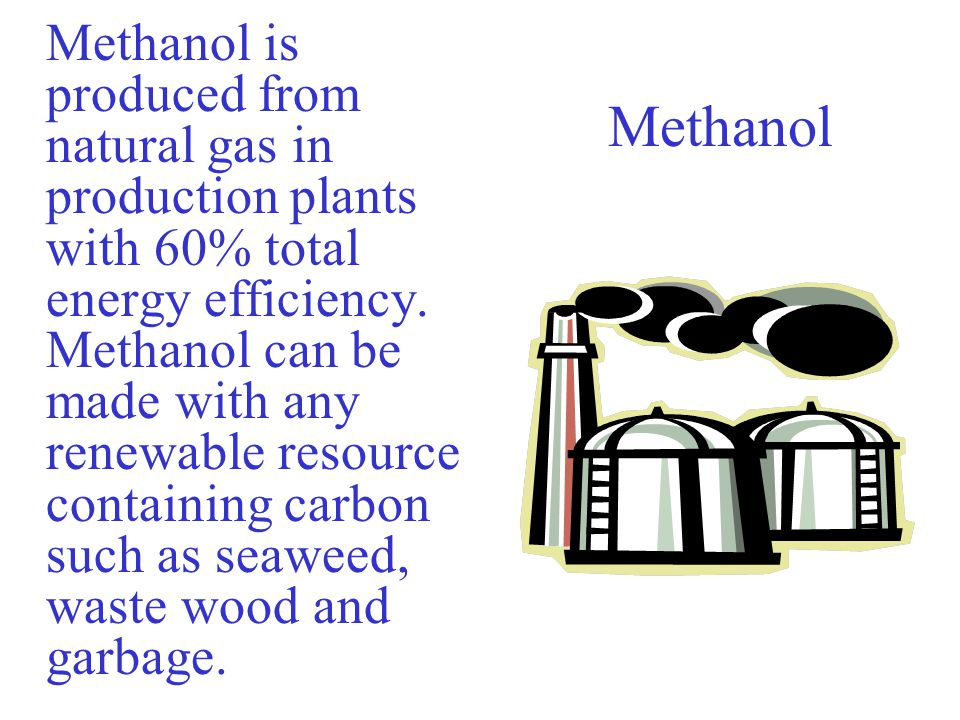 Methanol is produced from natural gas in production plants with 60% total energy efficiency. Methanol can be made with any renewable resource containing carbon such as seaweed, waste wood and garbage.