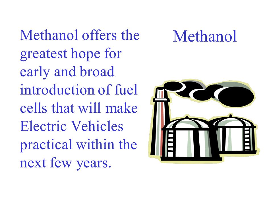 Methanol offers the greatest hope for early and broad introduction of fuel cells that will make Electric Vehicles practical within the next few years.