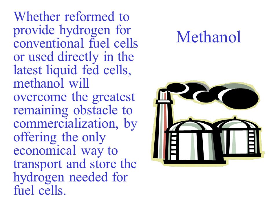 Whether reformed to provide hydrogen for conventional fuel cells or used directly in the latest liquid fed cells, methanol will overcome the greatest remaining obstacle to commercialization, by offering the only economical way to transport and store the hydrogen needed for fuel cells.