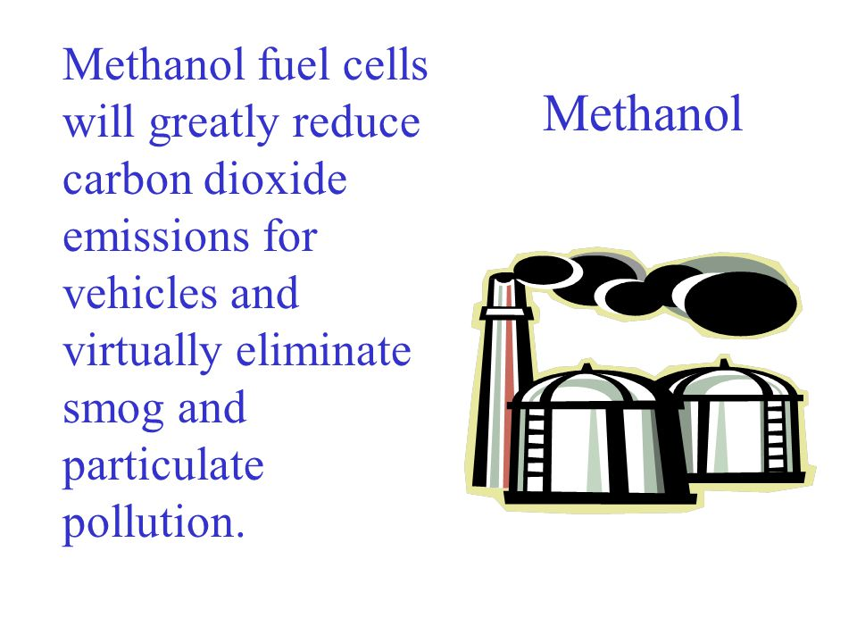 Methanol fuel cells will greatly reduce carbon dioxide emissions for vehicles and virtually eliminate smog and particulate pollution.