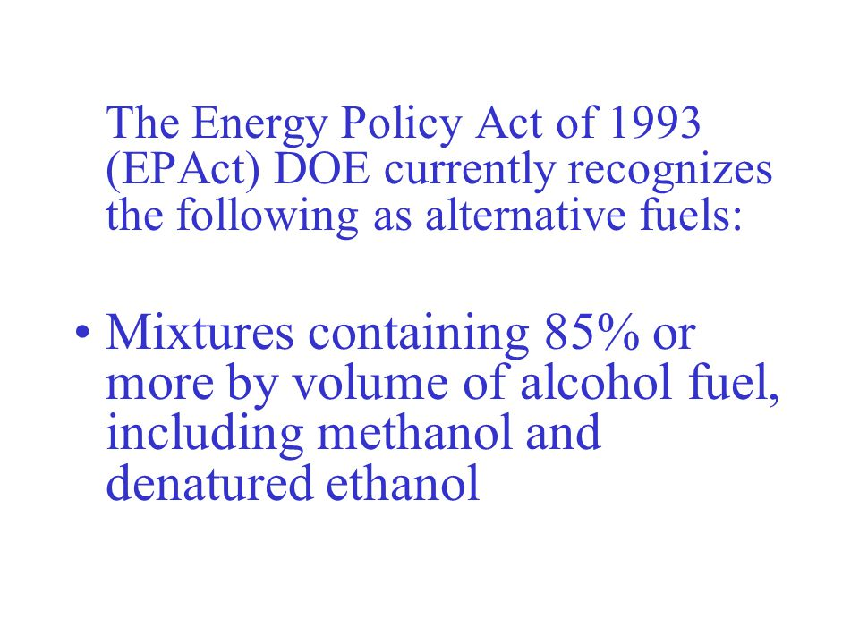The Energy Policy Act of 1993 (EPAct) DOE currently recognizes the following as alternative fuels: