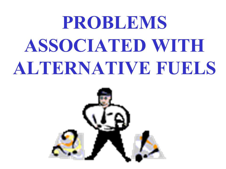 PROBLEMS ASSOCIATED WITH ALTERNATIVE FUELS