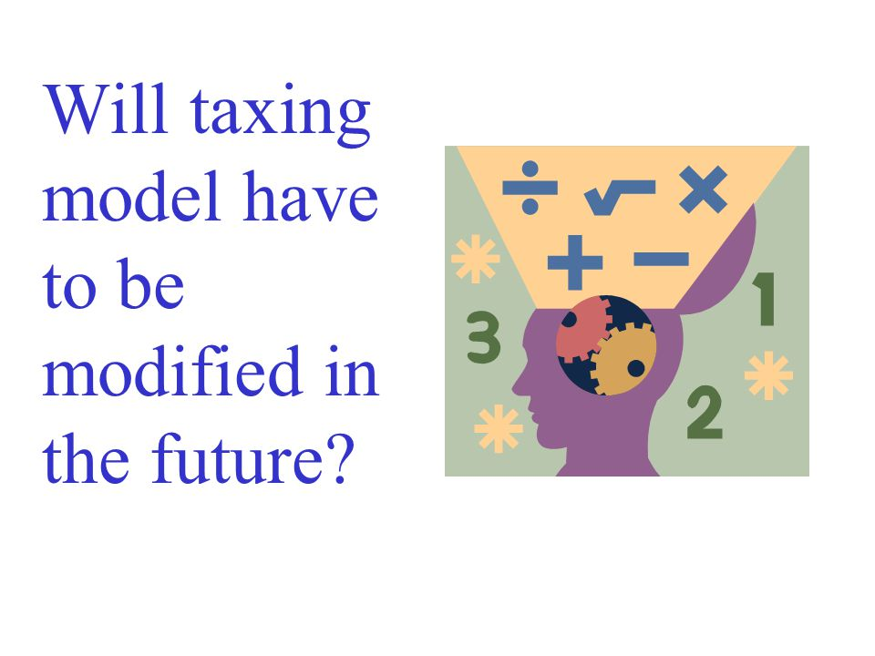 Will taxing model have to be modified in the future
