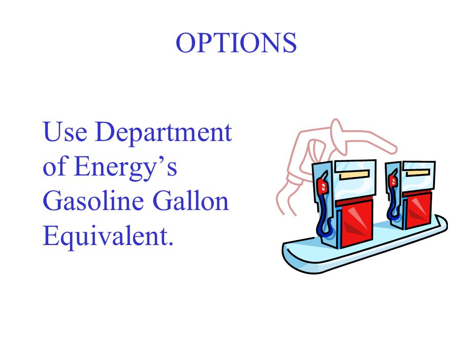 OPTIONS Use Department of Energy's Gasoline Gallon Equivalent.