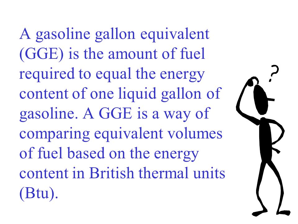 A gasoline gallon equivalent (GGE) is the amount of fuel required to equal the energy content of one liquid gallon of gasoline.