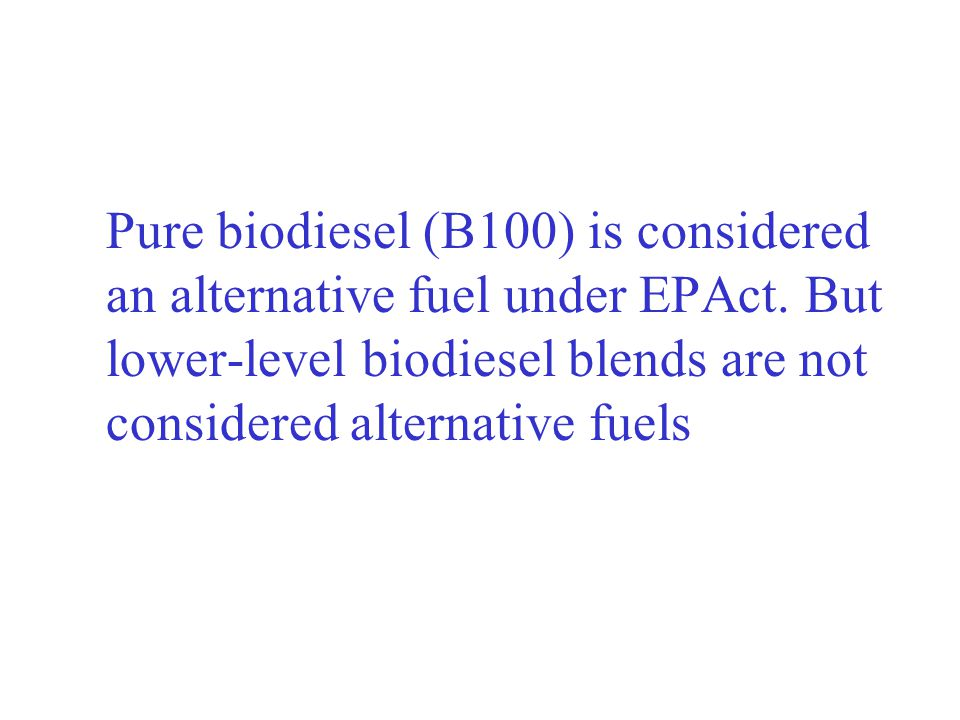 Pure biodiesel (B100) is considered. an alternative fuel under EPAct