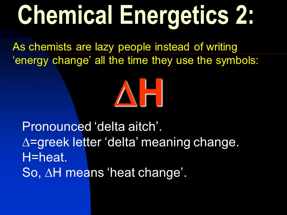 H Chemical Energetics 2: Pronounced 'delta aitch'.