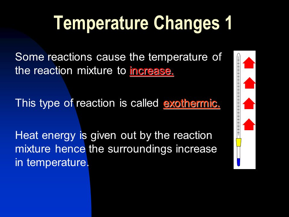 Temperature Changes 1 Some reactions cause the temperature of the reaction mixture to increase. This type of reaction is called exothermic.