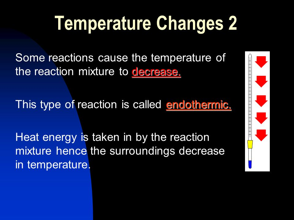 Temperature Changes 2 Some reactions cause the temperature of the reaction mixture to decrease. This type of reaction is called endothermic.