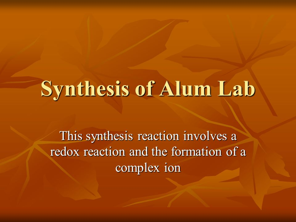 Synthesis of Alum Lab This synthesis reaction involves a redox reaction and the formation of a complex ion.