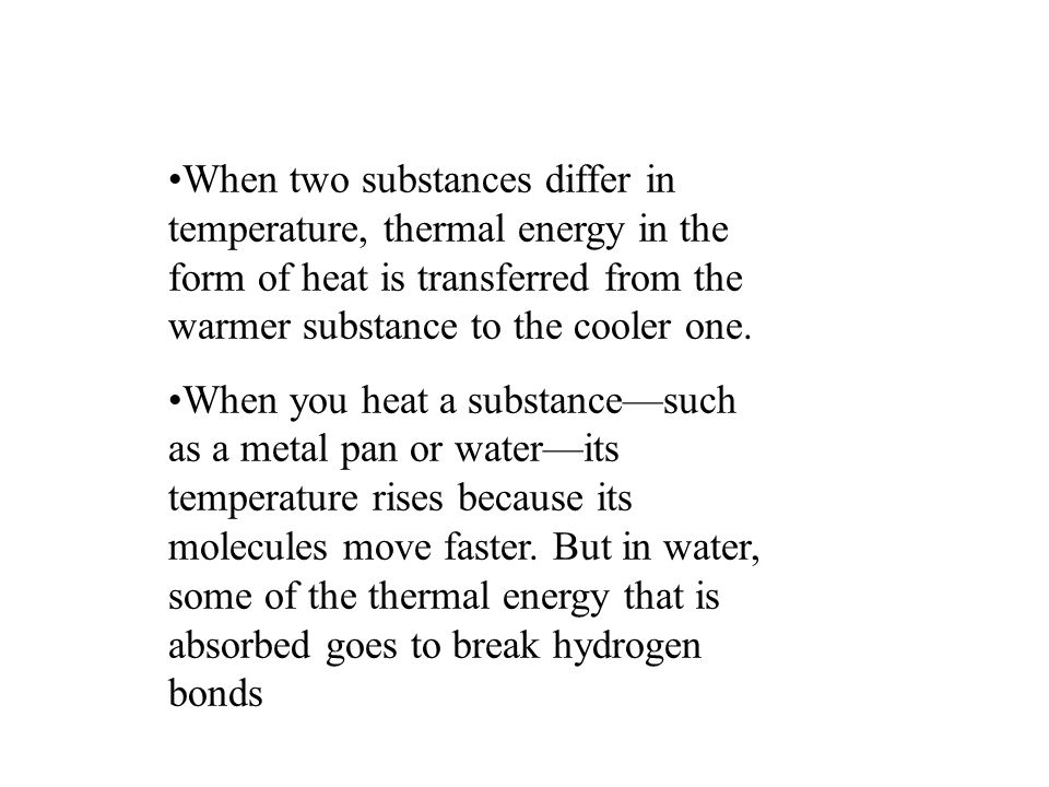 When two substances differ in temperature, thermal energy in the form of heat is transferred from the warmer substance to the cooler one.