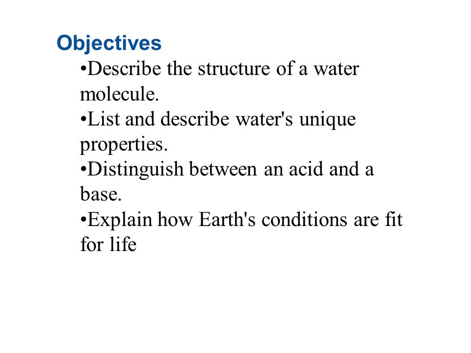 Objectives Describe the structure of a water molecule. List and describe water s unique properties.