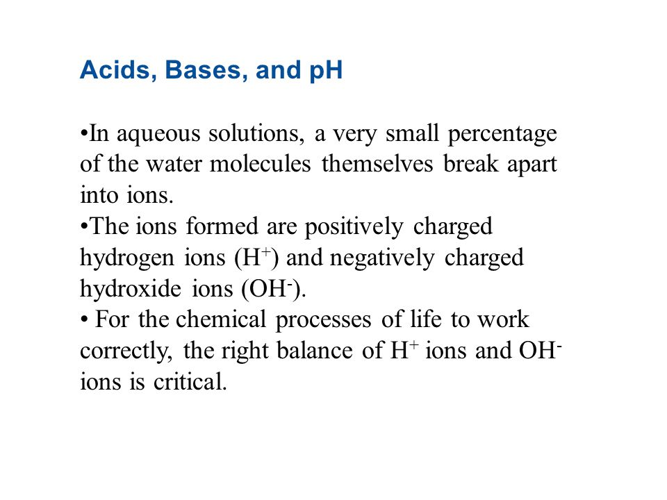 Acids, Bases, and pH In aqueous solutions, a very small percentage of the water molecules themselves break apart into ions.