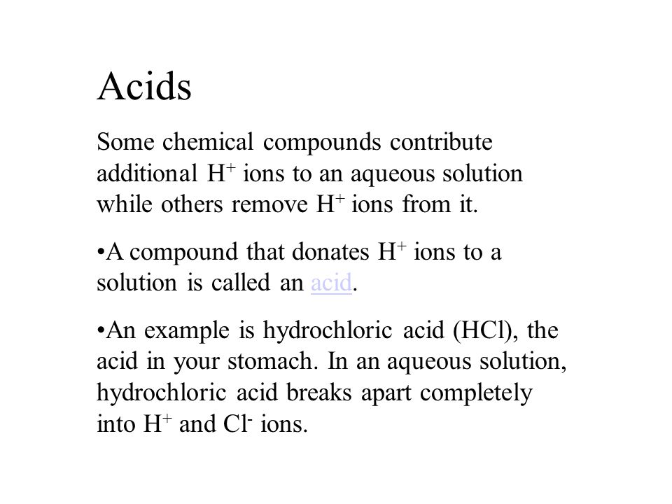 Acids Some chemical compounds contribute additional H+ ions to an aqueous solution while others remove H+ ions from it.