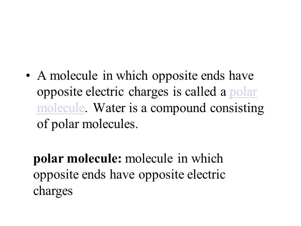 A molecule in which opposite ends have opposite electric charges is called a polar molecule. Water is a compound consisting of polar molecules.