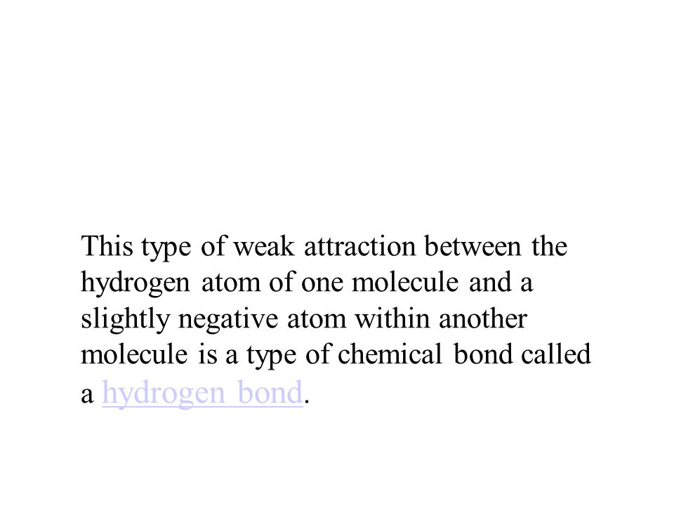 This type of weak attraction between the hydrogen atom of one molecule and a slightly negative atom within another molecule is a type of chemical bond called a hydrogen bond.