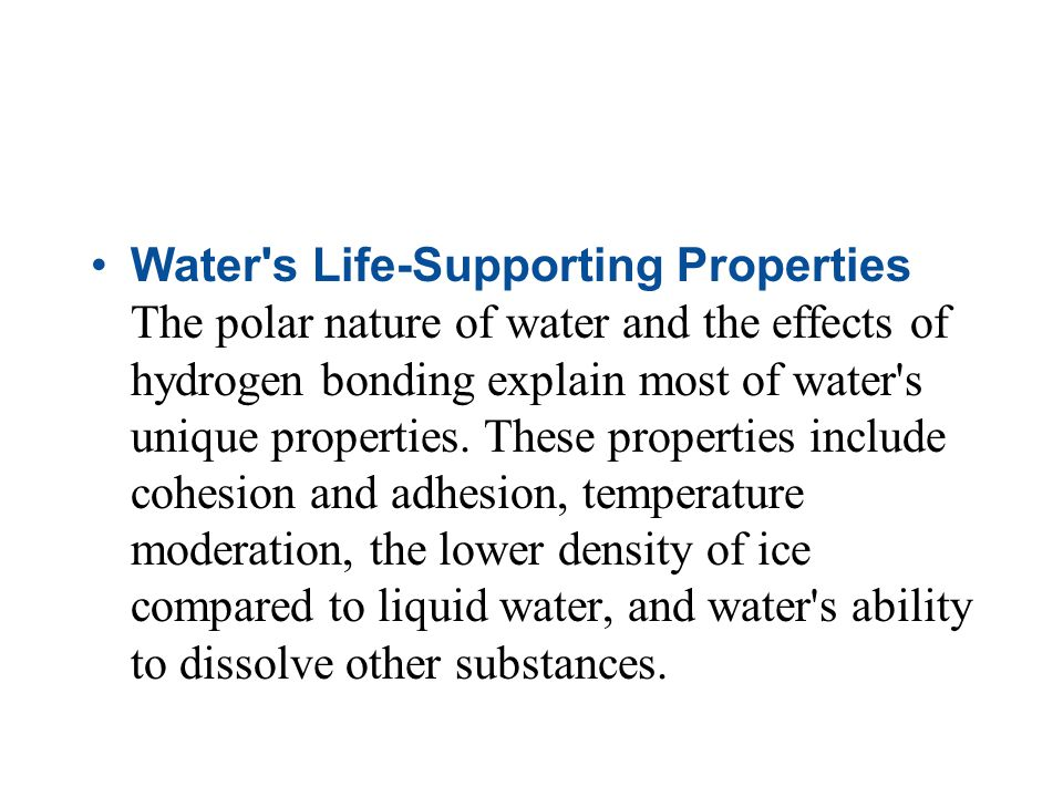 Water s Life-Supporting Properties The polar nature of water and the effects of hydrogen bonding explain most of water s unique properties.