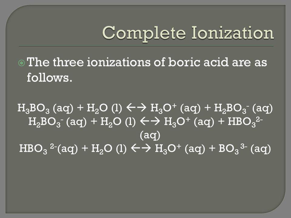 Complete Ionization The three ionizations of boric acid are as follows. H3BO3 (aq) + H2O (l)  H3O+ (aq) + H2BO3- (aq)