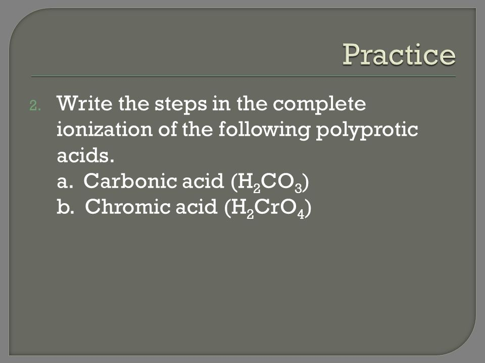 Practice Write the steps in the complete ionization of the following polyprotic acids. a. Carbonic acid (H2CO3)