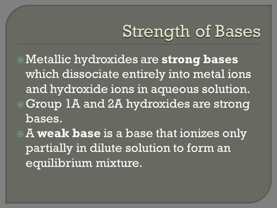 Strength of Bases Metallic hydroxides are strong bases which dissociate entirely into metal ions and hydroxide ions in aqueous solution.