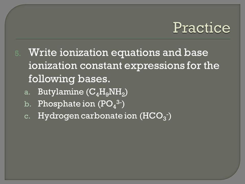 Practice Write ionization equations and base ionization constant expressions for the following bases.