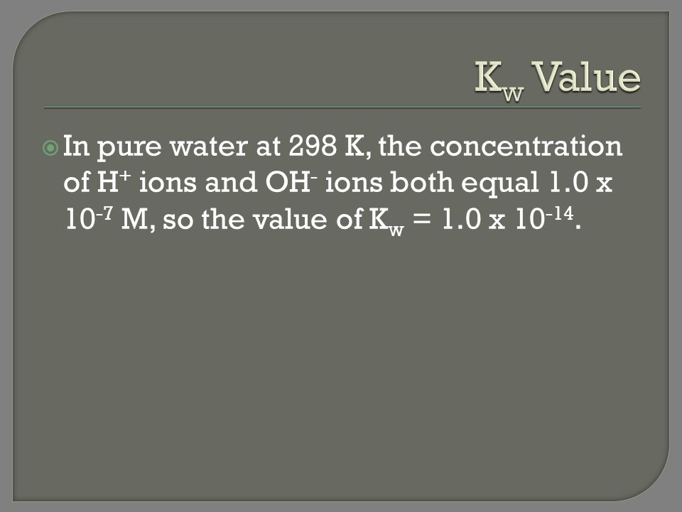 Kw Value In pure water at 298 K, the concentration of H+ ions and OH- ions both equal 1.0 x 10-7 M, so the value of Kw = 1.0 x 10-14.