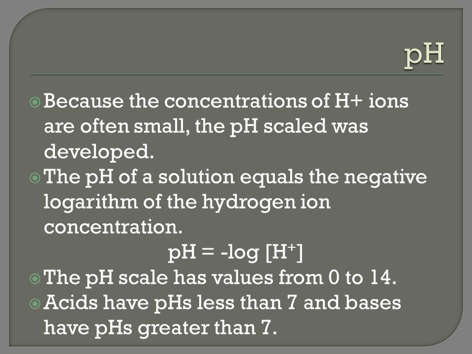 pH Because the concentrations of H+ ions are often small, the pH scaled was developed.