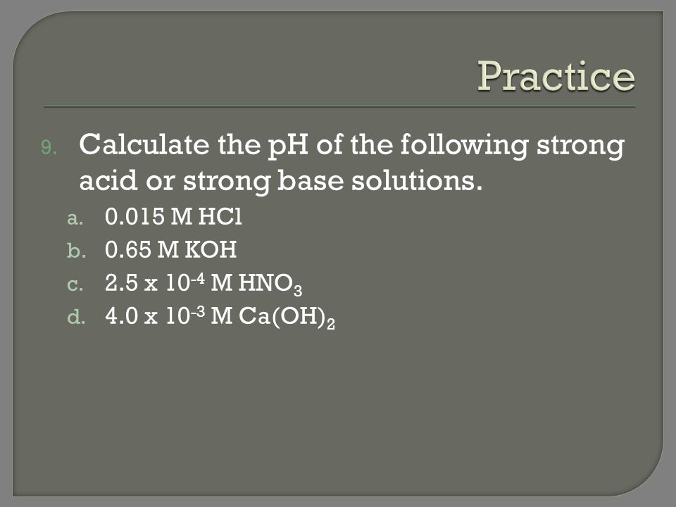 Practice Calculate the pH of the following strong acid or strong base solutions. 0.015 M HCl. 0.65 M KOH.