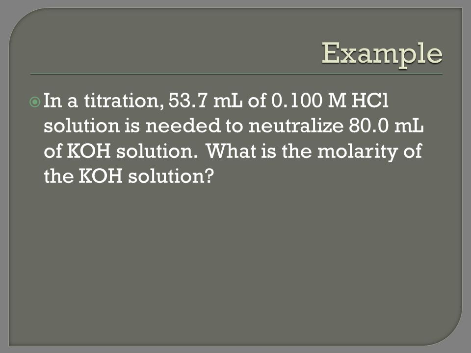 Example In a titration, 53.7 mL of 0.100 M HCl solution is needed to neutralize 80.0 mL of KOH solution.