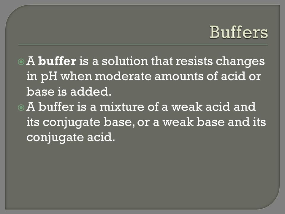 Buffers A buffer is a solution that resists changes in pH when moderate amounts of acid or base is added.