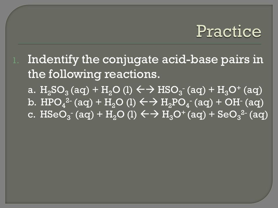 Practice Indentify the conjugate acid-base pairs in the following reactions. a. H2SO3 (aq) + H2O (l)  HSO3- (aq) + H3O+ (aq)