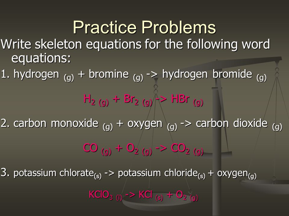 Practice Problems Write skeleton equations for the following word equations: 1. hydrogen (g) + bromine (g) -> hydrogen bromide (g)