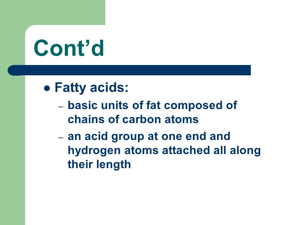 Cont'd Fatty acids: basic units of fat composed of chains of carbon atoms.