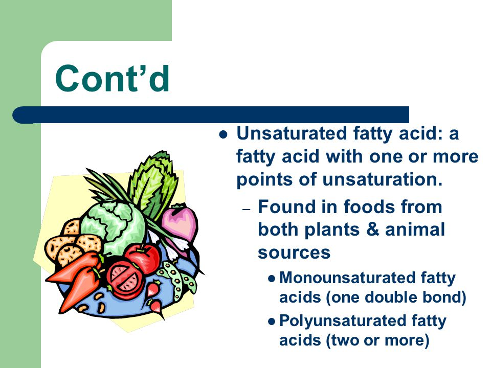 Cont'd Unsaturated fatty acid: a fatty acid with one or more points of unsaturation. Found in foods from both plants & animal sources.