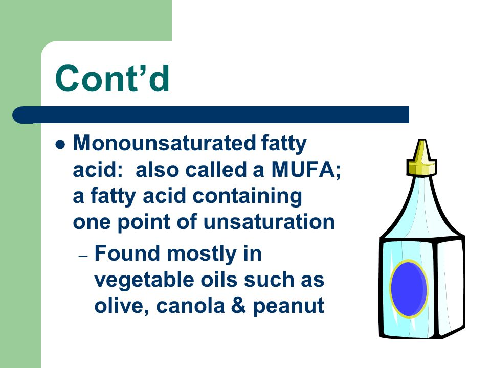 Cont'd Monounsaturated fatty acid: also called a MUFA; a fatty acid containing one point of unsaturation.