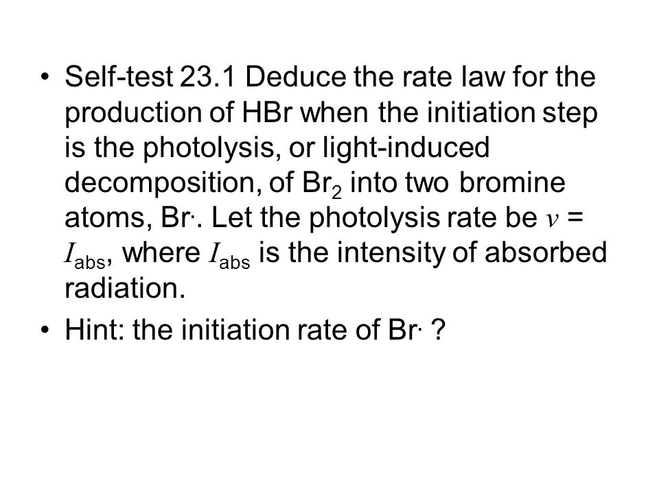Self-test 23.1 Deduce the rate law for the production of HBr when the initiation step is the photolysis, or light-induced decomposition, of Br2 into two bromine atoms, Br.. Let the photolysis rate be v = Iabs, where Iabs is the intensity of absorbed radiation.