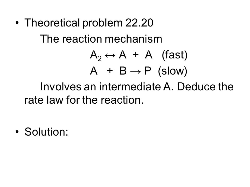 Theoretical problem 22.20 The reaction mechanism. A2 ↔ A + A (fast) A + B → P (slow)