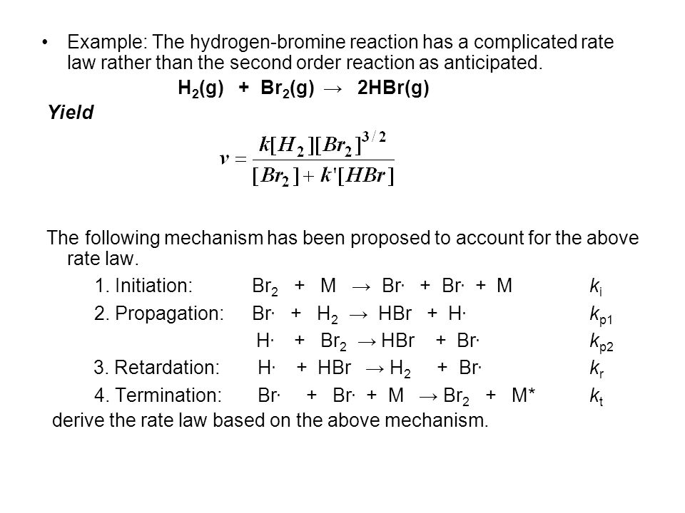 Example: The hydrogen-bromine reaction has a complicated rate law rather than the second order reaction as anticipated.
