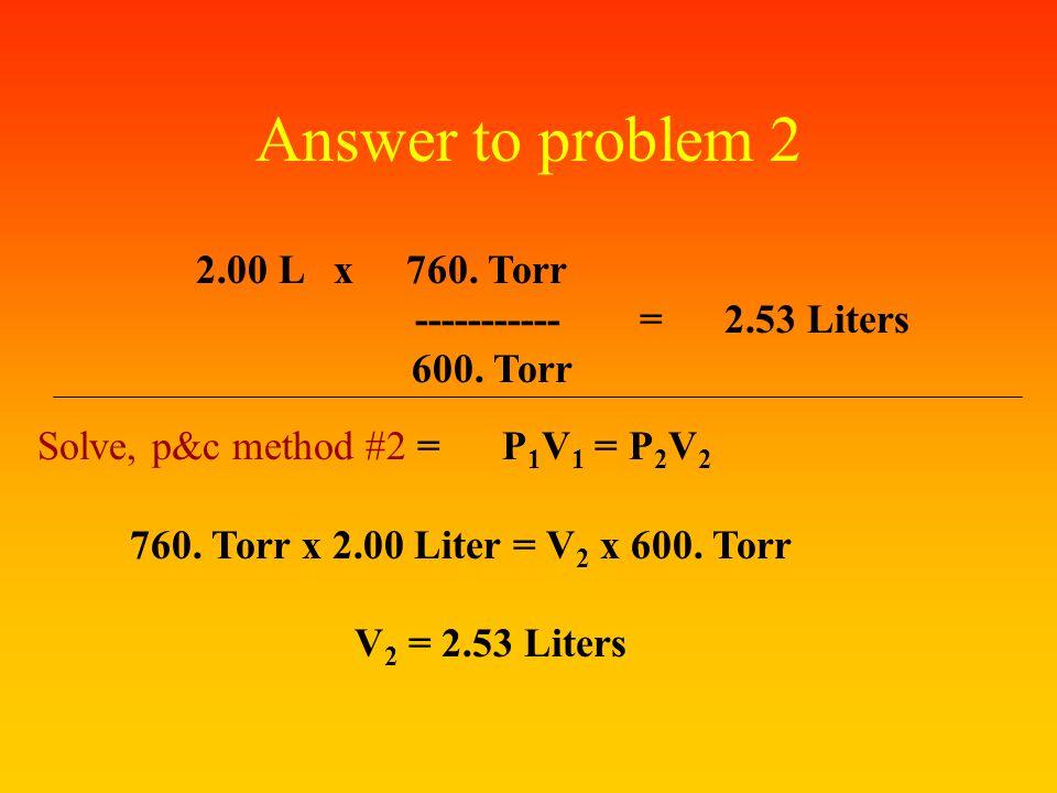 Answer to problem 2 2.00 L x 760. Torr ----------- = 2.53 Liters