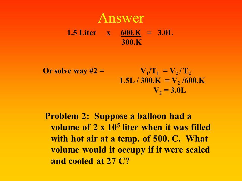Answer 1.5 Liter x 600.K = 3.0L. 300.K. Or solve way #2 = V1/T1 = V2 / T2.