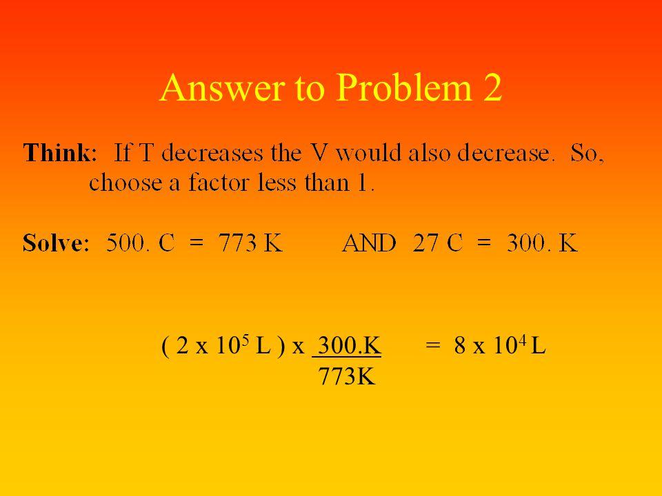 Answer to Problem 2 ( 2 x 105 L ) x 300.K = 8 x 104 L 773K