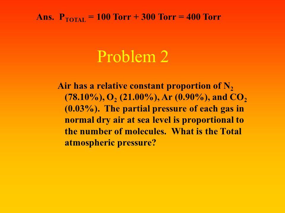 Problem 2 Ans. PTOTAL = 100 Torr + 300 Torr = 400 Torr
