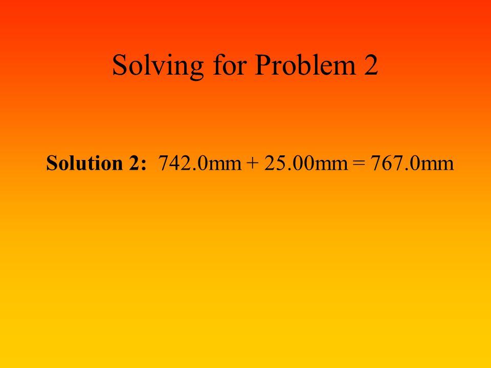 Solving for Problem 2 Solution 2: 742.0mm + 25.00mm = 767.0mm