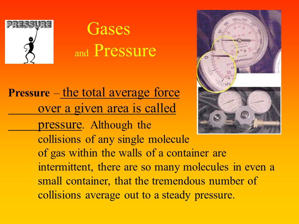 Gases and Pressure over a given area is called pressure. Although the
