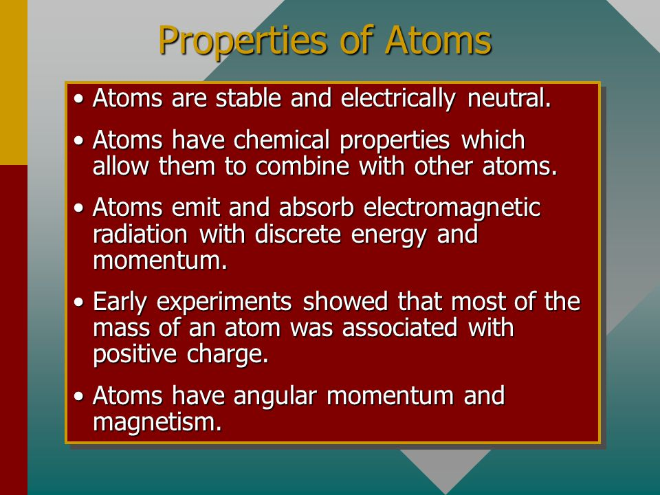 Properties of Atoms Atoms are stable and electrically neutral.