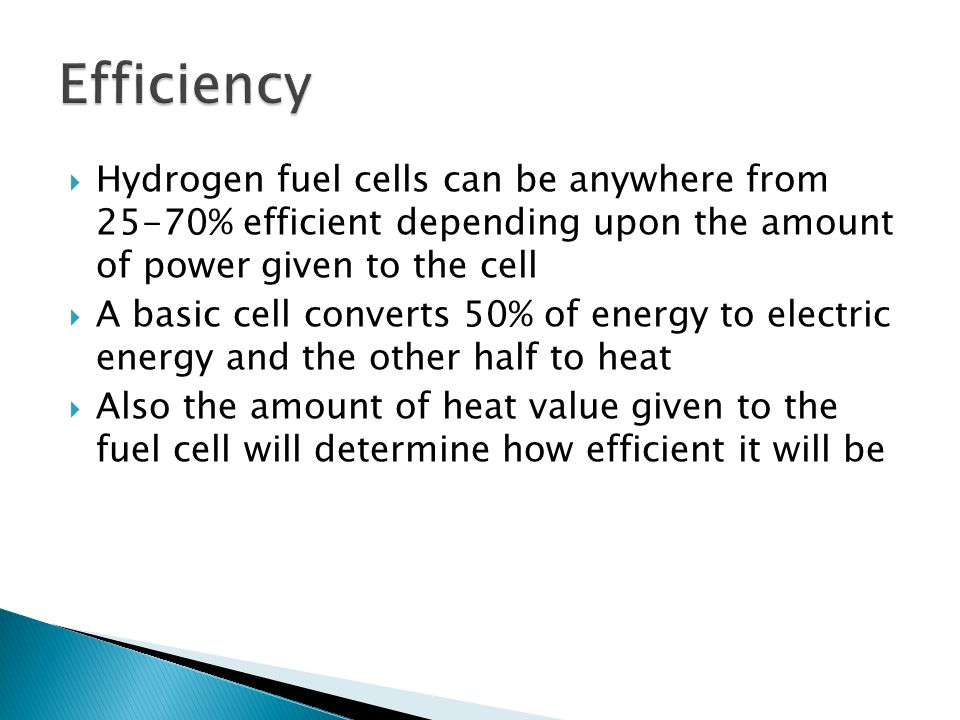 Efficiency Hydrogen fuel cells can be anywhere from 25-70% efficient depending upon the amount of power given to the cell.