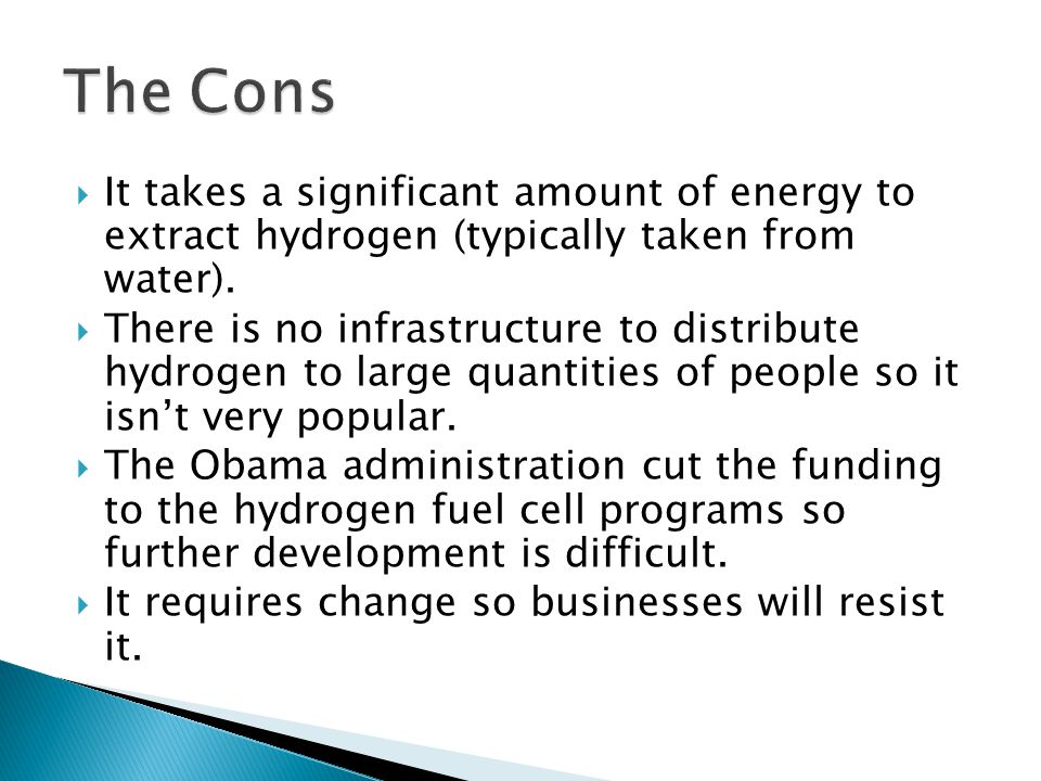 The Cons It takes a significant amount of energy to extract hydrogen (typically taken from water).