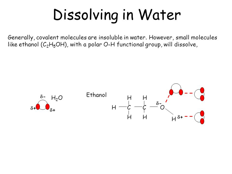 Dissolving in Water Generally, covalent molecules are insoluble in water. However, small molecules.