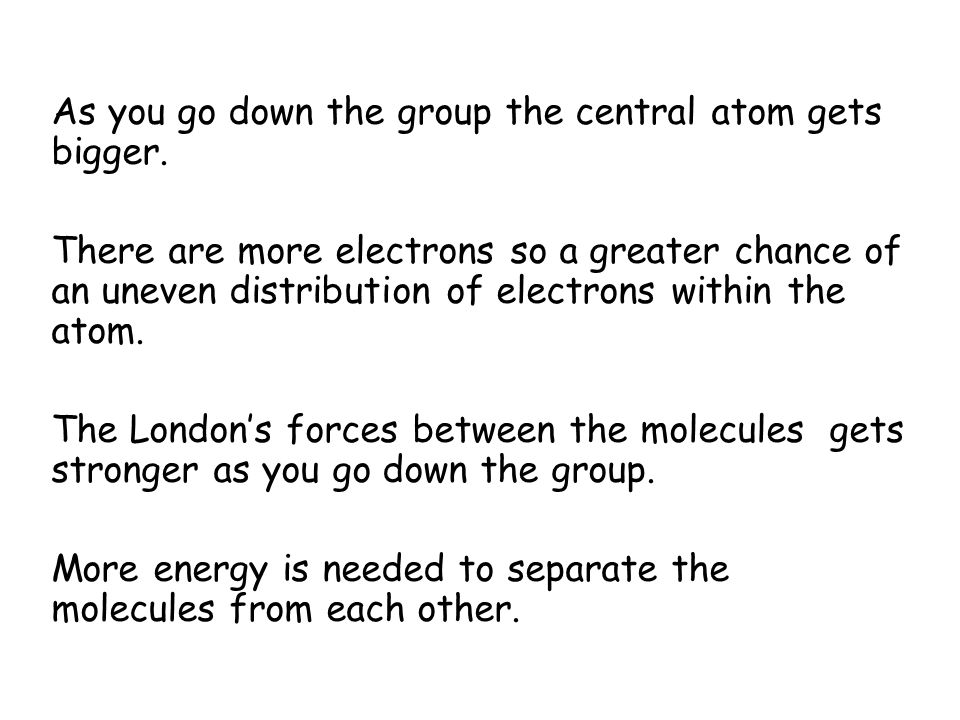 As you go down the group the central atom gets bigger.