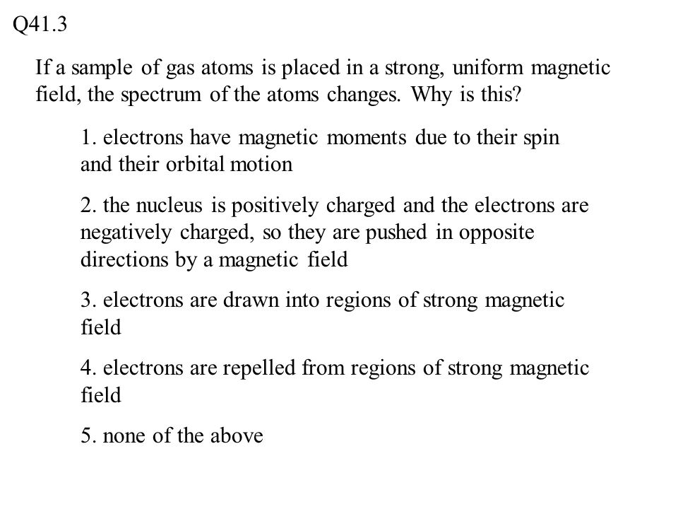 Q41.3 If a sample of gas atoms is placed in a strong, uniform magnetic field, the spectrum of the atoms changes. Why is this
